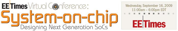 EE Times Virtual Conference: System-on-Chip, Designing Next Gernation SoCs taking place on Wednesday, September 16, 2009 at 11am - 6pm EDT.